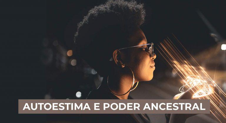 Autoestima e poder ancestral, entenda a conexão.