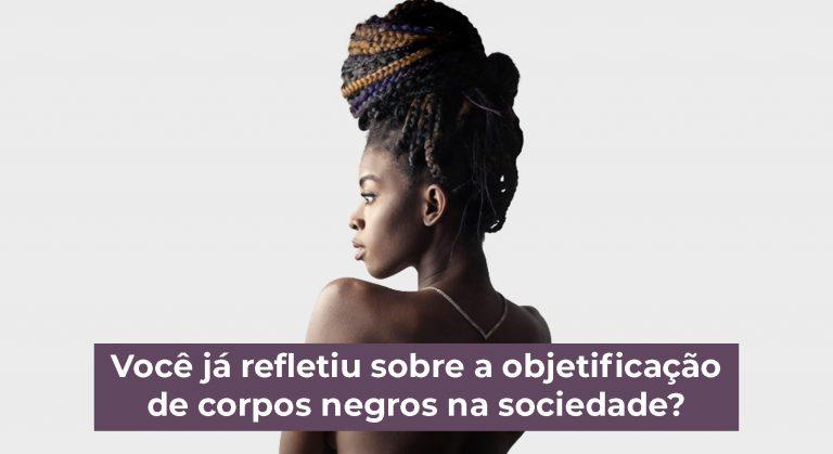 Você já refletiu sobre a objetificação de corpos negros na sociedade?