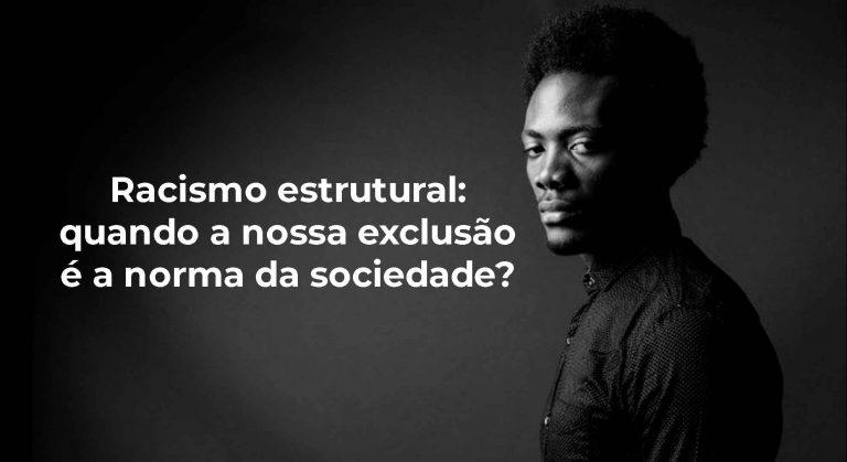 Racismo estrutural: quando a nossa exclusão é a norma da sociedade?