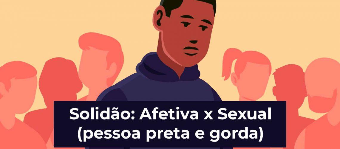 Solidão-Afetiva-x-Sexual---pessoa-preta-e-gorda